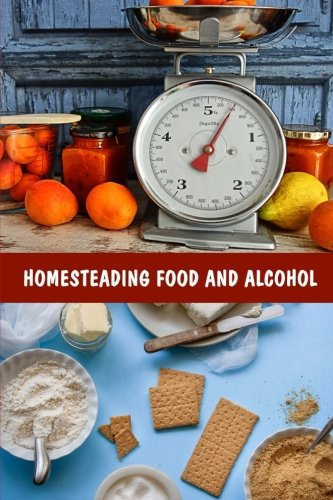 Homesteading Food And Alcohol: Learn To Grow And Bake Own Bread, Make Own Dairy, Wine, And Whiskey And Store Food Properly: (Ketogenic Bread, Cheesemaking, Canning) by Good Books