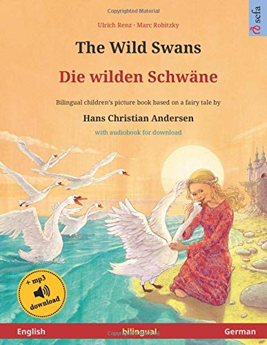 The Wild Swans – Die Wilden Schwäne  English – German . Based On A Fairy Tale By Hans Christian Andersen  Bilingual Children's Picture Book With Mp3 ... And Up  Sefa Picture Books In Two Languages