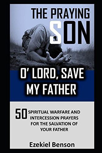 The Praying Son: O' Lord, Save My Father: 50 Spiritual Warfare And Intercession Prayers For The Salvation Of Your Father ebook