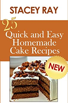 25 Quick and Easy Homemade Cake Recipes by [Ray, Stacey]