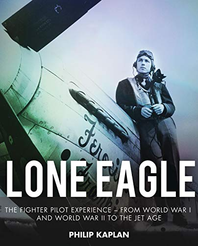 (Lone Eagle: The Fighter Pilot Experience—From World War I and World War II to the Jet Age)