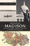 Mysterious Madison: Unsolved Crimes, Strange Creatures and Bizarre Happenstance, Noah Voss, 1609493699