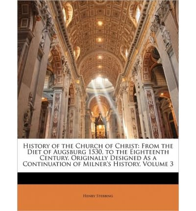 Download History of the Church of Christ: From the Diet of Augsburg 1530, to the Eighteenth Century. Originally Designed as a Continuation of Milner's History, Volume 3 (Paperback) - Common ebook