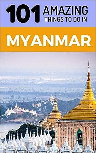 101 Amazing Things to Do in Myanmar: Myanmar Travel Guide (Yangon
