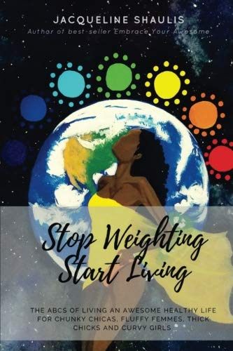 Stop Weighting, Start Living: The ABCs of Living an Awesome, Holy, Healthy Life for Chunky Chicas, Fluffy Femmes, Thick Chicks and Curvy Girls (Healthy Chunky)