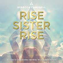 Rise Sister Rise: A Guide to Unleashing the Wise, Wild Woman Within Audiobook by Rebecca Campbell Narrated by Rebecca Campbell