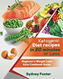 Ketogenic Diet Recipes in 20 Minutes or Less: Beginner's Weight Loss Keto Cookbook Guide (Keto Cookbook, Complete Lifestyle Plan)