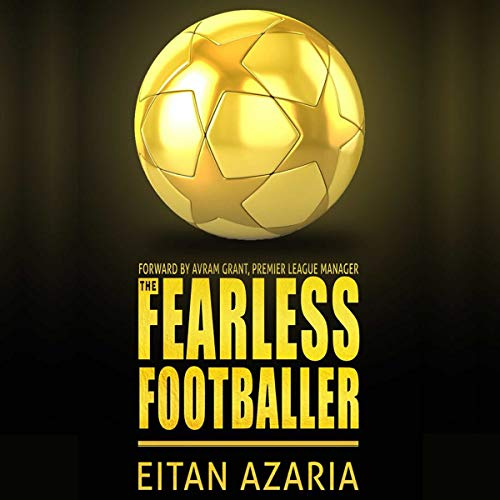 The Fearless Footballer: Playing Without Hesitation: A Practical Guide for Building Self-Confidence and Personal Courage in Soccer and in Your Personal Life