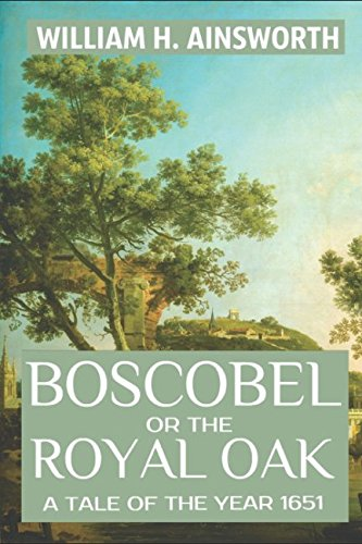 Boscobel or the Royal Oak: A Tale of the Year 1651 (Oliver Cromwell And The New Model Army)