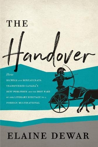 The Handover: How Bigwigs and Bureaucrats Transferred Canada's Best Publisher and the Best Part of Our Literary Heritage to a Foreign Multinational