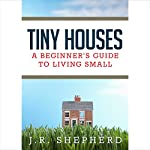 Tiny Houses: A Beginner's Guide to Living Small | J. R. Shepherd