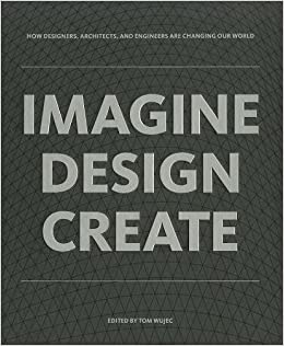 IMAGINE DESIGN CREATE: How Designers, Architects, And Engineers Are  Changing Our World: Tom Wujec: 9781595910660: Amazon.com: Books