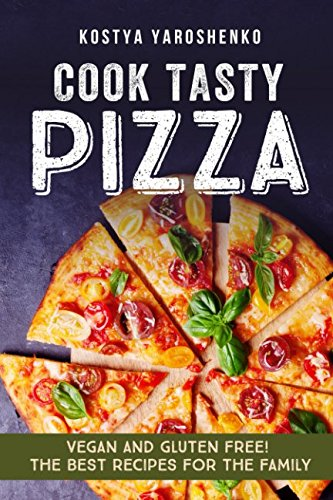 COOK TASTY PIZZA: VEGAN AND GLUTEN-FREE! THE BEST RECIPES FOR THE FAMILY by KOSTYA YAROSHENKO