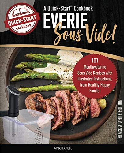 Everie Sous Vide, A Quick-Start Cookbook: 101 Mouthwatering Sous Vide Recipes with Illustrated Instructions, from Healthy Happy Foodie! (B/W Edition) by Amber Ansel