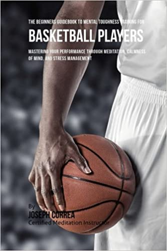 The Beginners Guidebook To Mental Toughness Training For Basketball Players: Mastering Your Performance Through Meditation, Calmness Of Mind, And Stress Management