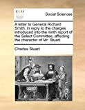 A Letter to General Richard Smith, in Reply to the Charges Introduced into the Ninth Report of the Select Committee, Affecting the Character of Mr St, Charles Stuart, 1170023827