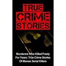 True Crime Stories: Murderers Who Killed Freely For Years: True Crime Stories Of Maniac Serial Killers