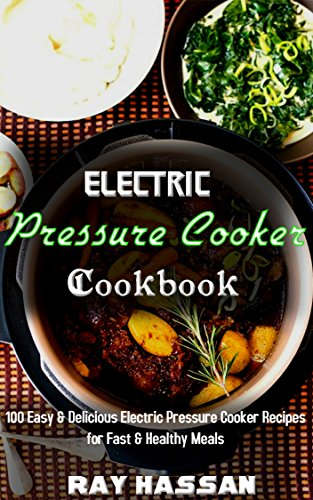 Electric Pressure Cooker Cookbook: 100 Easy & Delicious Electric Pressure Cooker Recipes for Fast & Healthy Meals by Ray Hassan