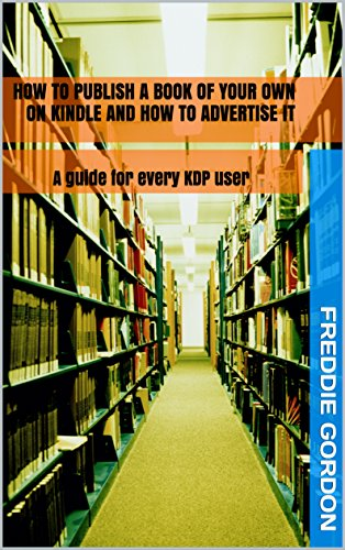 How to publish a book of your own on Kindle and how to advertise it: A guide for every KDP user by [Liddle, G.J, Gordon, Freddie]