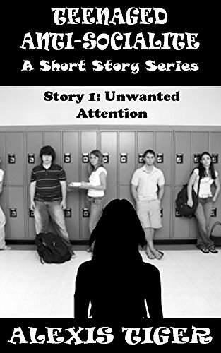 Teenaged Anti-Socialite: A Short Story Series - Story 1: Unwanted Attention