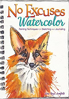 No Excuses Watercolor: Painting Techniques for Sketching and Journaling by [Armfield, Gina Rossi]