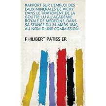 Rapport sur l'emploi des eaux minérales de Vichy dans le traitement de la goutte: lu à l'Académie Royale de Médecine, dans sa séance du 24 mars 1840, au nom d'une commission (French Edition)