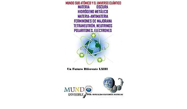 Mundo Sub Atómico y el Universo Cuántico: Universo Cuántico: Materia Oscura, Hidrógeno Metálico, Materia-Antimateria, Ferminones de Majorana, Tetraneutrón, ...