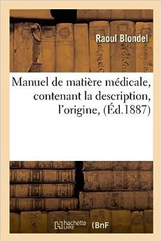 Book Manuel de Matiere Medicale, Contenant La Description, L'Origine, (Ed.1887) (Sciences) by Blondel R. (2012-03-26)