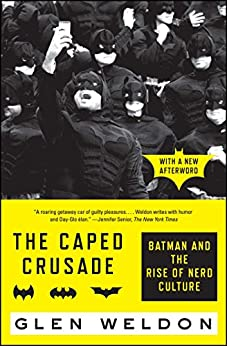 The Caped Crusade: Batman and the Rise of Nerd Culture by [Weldon, Glen]