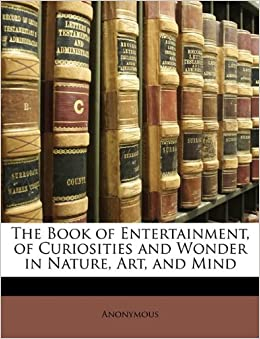 The Book of Entertainment, of Curiosities and Wonder in Nature, Art, and Mind