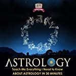 Astrology: Teach Me Everything I Need to Know About Astrology in 30 Minutes  | 30 Minute Reads