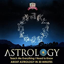 Astrology: Teach Me Everything I Need to Know About Astrology in 30 Minutes
