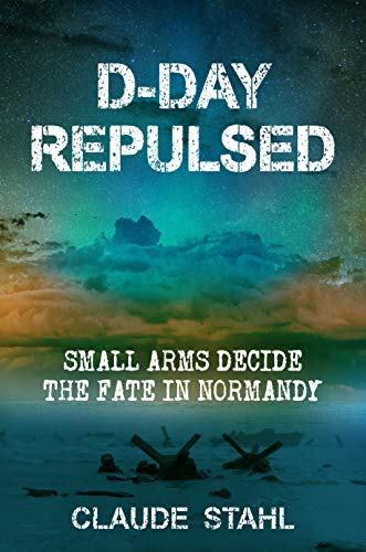 D-Day Repulsed: Small Arms Decide The Fate In Normandy: An Alternative History Novel (D Day World War Ii Invasion Game)