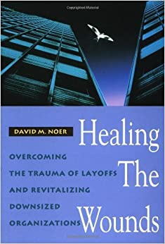 Healing the Wounds: Overcoming the Trauma of Layoffs and Revitalizing Downsized Organizations (Jossey-Bass Management Series) by David M. Noer (1995-03-16)