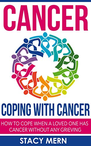 Cancer: Coping With Cancer: How To Cope When A Loved One Has Cancer Without Any Grieving (Cancer,Coping With Cancer,Cancer Books,Breast Cancer,Colon Cancer,Lung ... Cure,Prostate Cancer,Cancer Prevention)