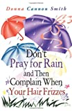 Don't Pray for Rain and Then Complain When Your Hair Frizzes, Donna Cannon Smith, 1462732097