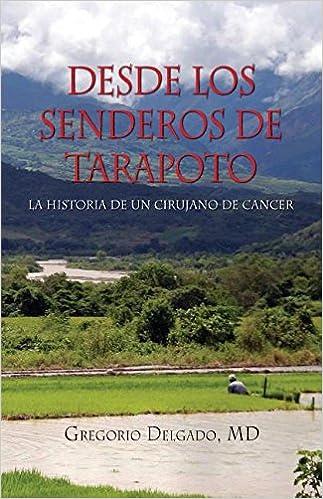 Desdelos Senderos De Tarapoto, LA HISTORIA DE UN CIRUNJANO DE CANCER (Spanish Edition): MD Gregorio Delgado: 9781614933960: Amazon.com: Books