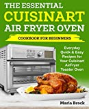 The Essential Cuisinart Air Fryer Oven Cookbook For Beginners: Everyday Quick & Easy Recipes for Your Cuisinart AirFryer Toaster Oven