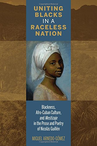 Uniting Blacks in a Raceless Nation: Blackness, Afro-Cuban Culture, and Mestizaje in the Prose and Poetry of Nicolás Gui