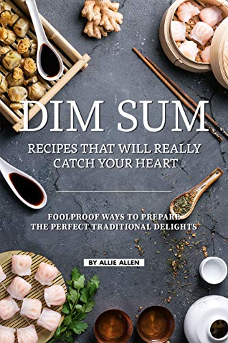 Dim Sum Recipes That Will Really Catch Your Heart: Foolproof Ways to Prepare the Perfect Traditional Delights by Allie Allen