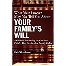 What Your Lawyer May Not Tell You About Your Family's Will: A Guide to Preventing the Common Pitfalls That Can Lead to Family Fights