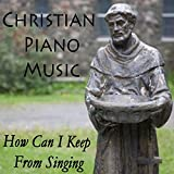 how can i keep from singing - Christian Piano Music - How Can I Keep from Singing