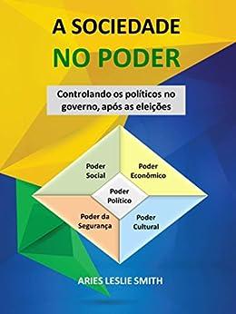 A SOCIEDADE NO PODER: Controlando os Políticos no Governo após as Eleições por [Smith, Aries Leslie]