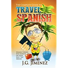 Spanish: The Complete Guide to Travel Spanish: Spanish Phrases for Tourists on Your Next Trip Abroad