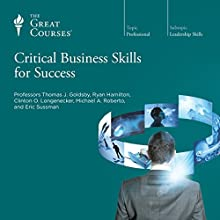 Critical Business Skills for Success Lecture by  The Great Courses Narrated by Professor Clinton O. Longenecker, PhD, Professor Eric Sussman, MBA, Professor Michael A. Roberto, DBA, Professor Ryan Hamilton