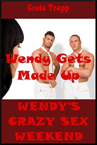Wendy Gets Made Up (The Younger Woman's Sexy Preparations): An Extreme Erotica Story (Wendy's Crazy Sex Weekend Book 2)