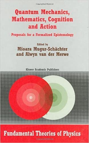 Read online Quantum Mechanics, Mathematics, Cognition and Action: Proposals for a Formalized Epistemology (Fundamental Theories of Physics) PDF