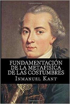 Fundamentacion De La Metafisica De Las Costumbres por Inmanuel Kant