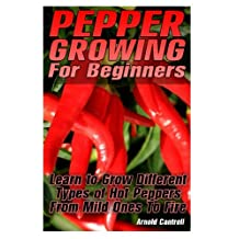 Pepper Growing For Beginners: Learn to Grow Different Types of Hot Peppers From Mild Ones To Fire: (Growing Indoors, Gardening Vegetables, Gardening Books, Gardening Year Around) )