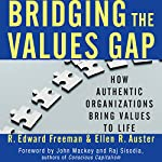 Bridging the Values Gap: How Authentic Organizations Bring Values to Life | R. Edward Freeman,Ellen R. Auster
